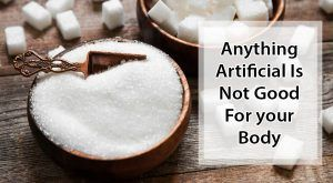 Anything artificial is not good for your body